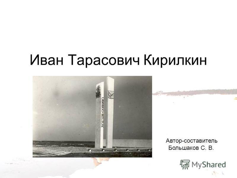 Иван Тарасович Кирилкин Автор-составитель Большаков С. В.