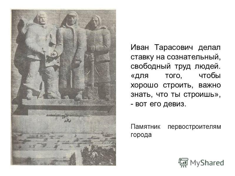 Иван Тарасович делал ставку на сознательный, свободный труд людей. «для того, чтобы хорошо строить, важно знать, что ты строишь», - вот его девиз. Памятник первостроителям города