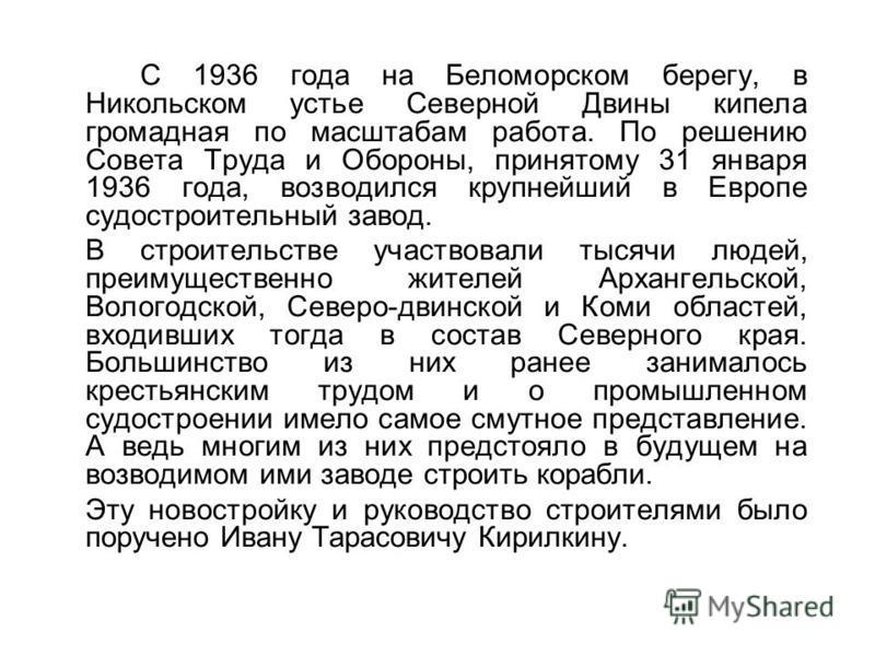 С 1936 года на Беломорском берегу, в Никольском устье Северной Двины кипела громадная по масштабам работа. По решению Совета Труда и Обороны, принятому 31 января 1936 года, возводился крупнейший в Европе судостроительный завод. В строительстве участв