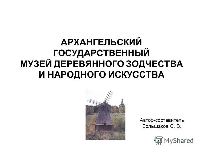 АРХАНГЕЛЬСКИЙ ГОСУДАРСТВЕННЫЙ МУЗЕЙ ДЕРЕВЯННОГО ЗОДЧЕСТВА И НАРОДНОГО ИСКУССТВА Автор-составитель Большаков С. В.