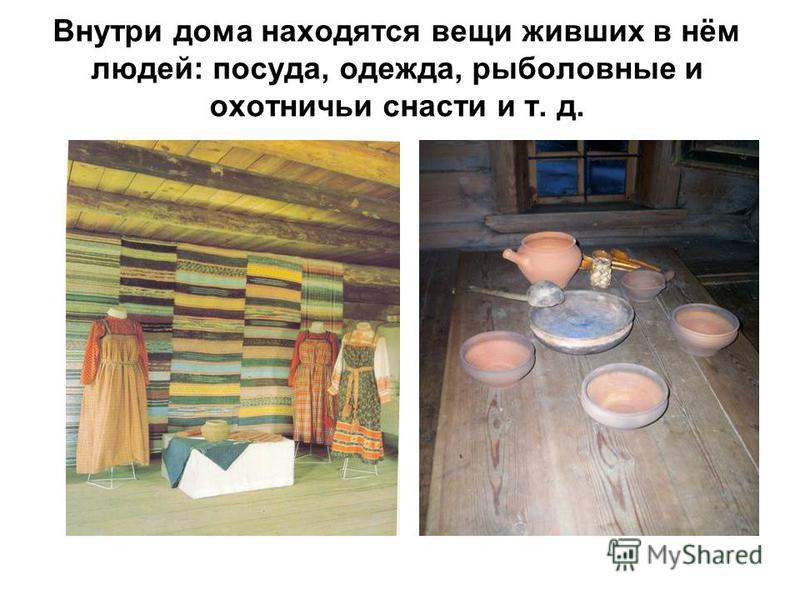 Внутри дома находятся вещи живших в нём людей: посуда, одежда, рыболовные и охотничьи снасти и т. д.