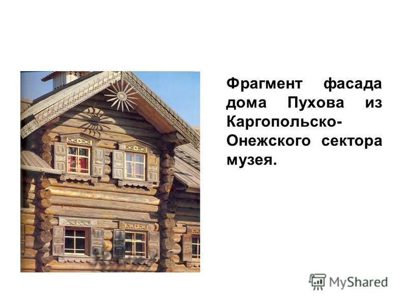 Фрагмент фасада дома Пухова из Каргопольско- Онежского сектора музея.
