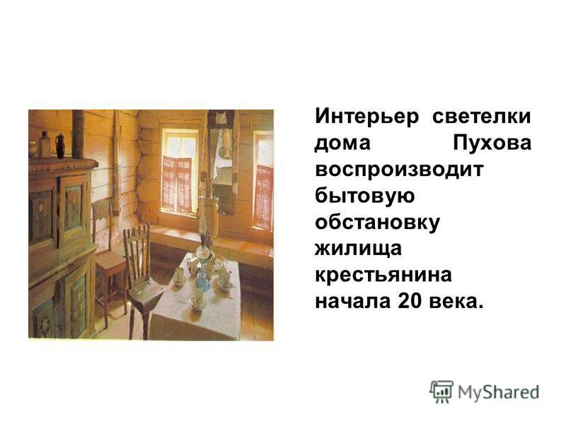 Интерьер светелки дома Пухова воспроизводит бытовую обстановку жилища крестьянина начала 20 века.