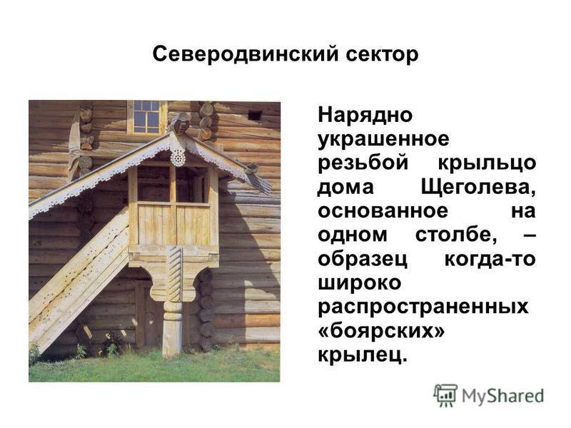 Северодвинский сектор Нарядно украшенное резьбой крыльцо дома Щеголева, основанное на одном столбе, – образец когда-то широко распространенных «боярских» крылец.
