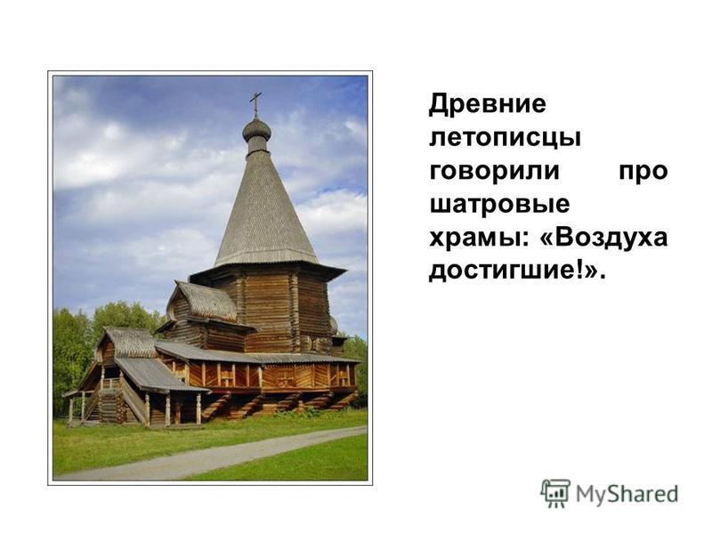 Древние летописцы говорили про шатровые храмы: «Воздуха достигшие!».