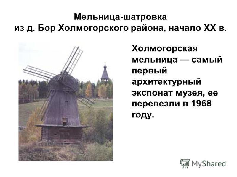 Мельница-шатровка из д. Бор Холмогорского района, начало XX в. Холмогорская мельница самый первый архитектурный экспонат музея, ее перевезли в 1968 году.
