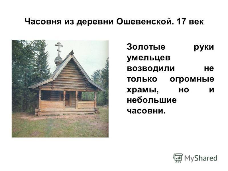 Часовня из деревни Ошевенской. 17 век Золотые руки умельцев возводили не только огромные храмы, но и небольшие часовни.