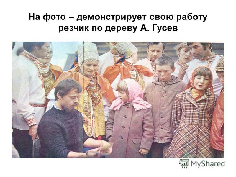 На фото – демонстрирует свою работу резчик по дереву А. Гусев