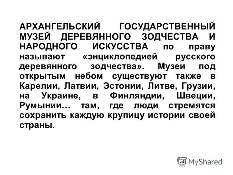 АРХАНГЕЛЬСКИЙ ГОСУДАРСТВЕННЫЙ МУЗЕЙ ДЕРЕВЯННОГО ЗОДЧЕСТВА И НАРОДНОГО ИСКУССТВА по праву называют «энциклопедией русского деревянного зодчества». Музеи под открытым небом существуют также в Карелии, Латвии, Эстонии, Литве, Грузии, на Украине, в Финля