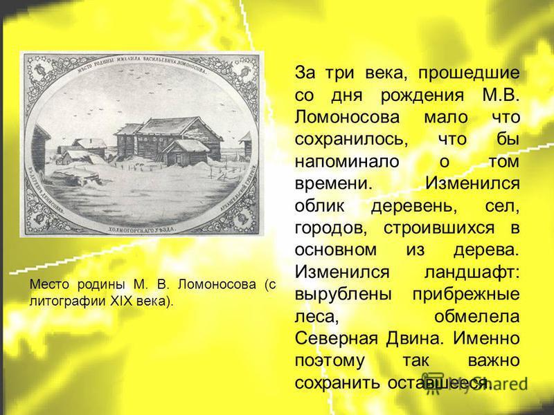 За три века, прошедшие со дня рождения М.В. Ломоносова мало что сохранилось, что бы напоминало о том времени. Изменился облик деревень, сел, городов, строившихся в основном из дерева. Изменился ландшафт: вырублены прибрежные леса, обмелела Северная Д