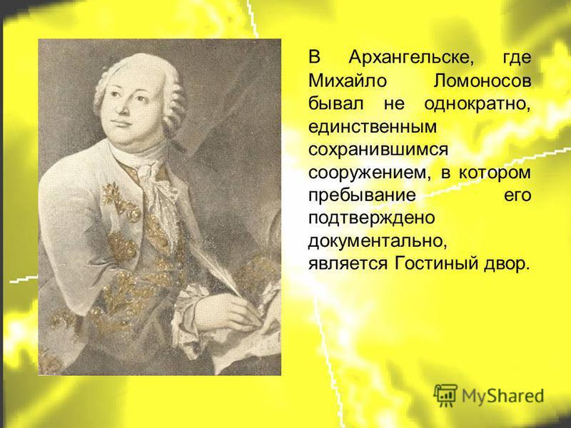 В Архангельске, где Михайло Ломоносов бывал не однократно, единственным сохранившимся сооружением, в котором пребывание его подтверждено документально, является Гостиный двор.