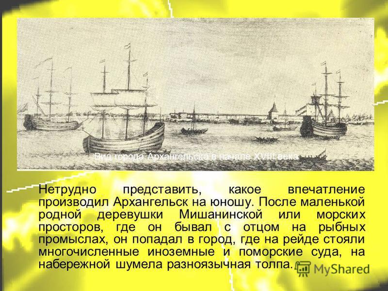 Нетрудно представить, какое впечатление производил Архангельск на юношу. После маленькой родной деревушки Мишанинской или морских просторов, где он бывал с отцом на рыбных промыслах, он попадал в город, где на рейде стояли многочисленные иноземные и