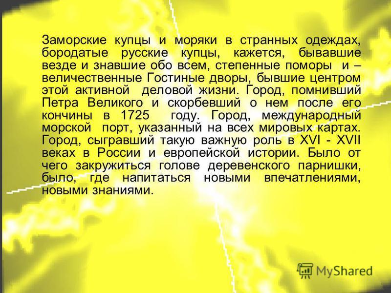 Заморские купцы и моряки в странных одеждах, бородатые русские купцы, кажется, бывавшие везде и знавшие обо всем, степенные поморы и – величественные Гостиные дворы, бывшие центром этой активной деловой жизни. Город, помнивший Петра Великого и скорбе