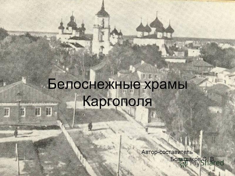 Белоснежные храмы Каргополя Автор-составитель Большаков С. В.