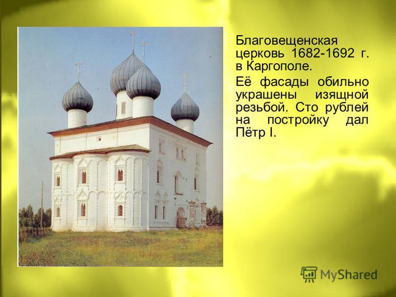 Благовещенская церковь 1682-1692 г. в Каргополе. Её фасады обильно украшены изящной резьбой. Сто рублей на постройку дал Пётр I.