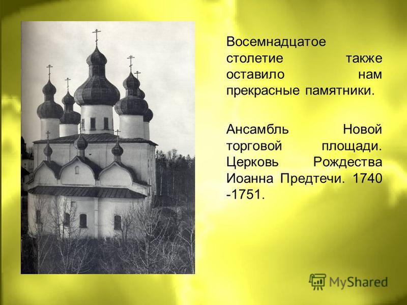Восемнадцатое столетие также оставило нам прекрасные памятники. Ансамбль Новой торговой площади. Церковь Рождества Иоанна Предтечи. 1740 -1751.