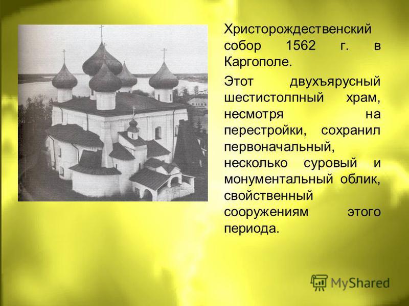 Христорождественский собор 1562 г. в Каргополе. Этот двухъярусный шестистолпный храм, несмотря на перестройки, сохранил первоначальный, несколько суровый и монументальный облик, свойственный сооружениям этого периода.
