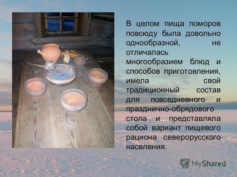 В целом пища поморов повсюду была довольно однообразной, не отличалась многообразием блюд и способов приготовления, имела свой традиционный состав для повседневного и празднично-обрядового стола и представляла собой вариант пищевого рациона северорус