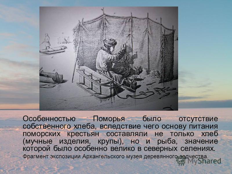 Особенностью Поморья было отсутствие собственного хлеба, вследствие чего основу питания поморских крестьян составляли не только хлеб (мучные изделия, крупы), но и рыба, значение которой было особенно велико в северных селениях. Фрагмент экспозиции Ар