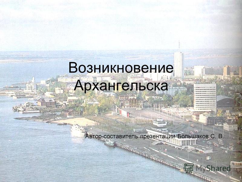Возникновение Архангельска Автор-составитель презентации Большаков С. В.