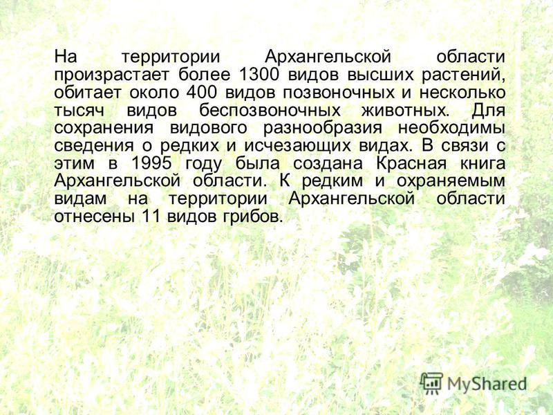 На территории Архангельской области произрастает более 1300 видов высших растений, обитает около 400 видов позвоночных и несколько тысяч видов беспозвоночных животных. Для сохранения видового разнообразия необходимы сведения о редких и исчезающих вид