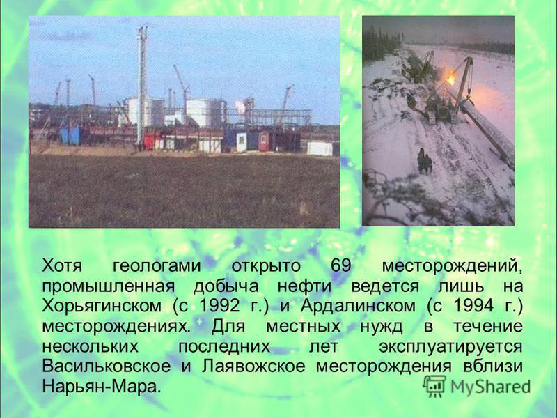 Хотя геологами открыто 69 месторождений, промышленная добыча нефти ведется лишь на Хорьягинском (с 1992 г.) и Ардалинском (с 1994 г.) месторождениях. Для местных нужд в течение нескольких последних лет эксплуатируется Васильковское и Лаявожское место