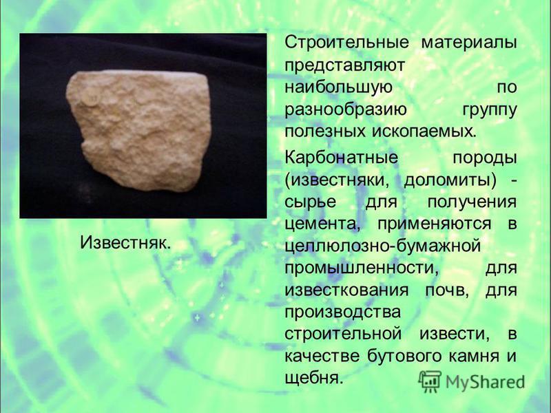 Строительные материалы представляют наибольшую по разнообразию группу полезных ископаемых. Карбонатные породы (известняки, доломиты) - сырье для получения цемента, применяются в целлюлозно-бумажной промышленности, для известкования почв, для производ