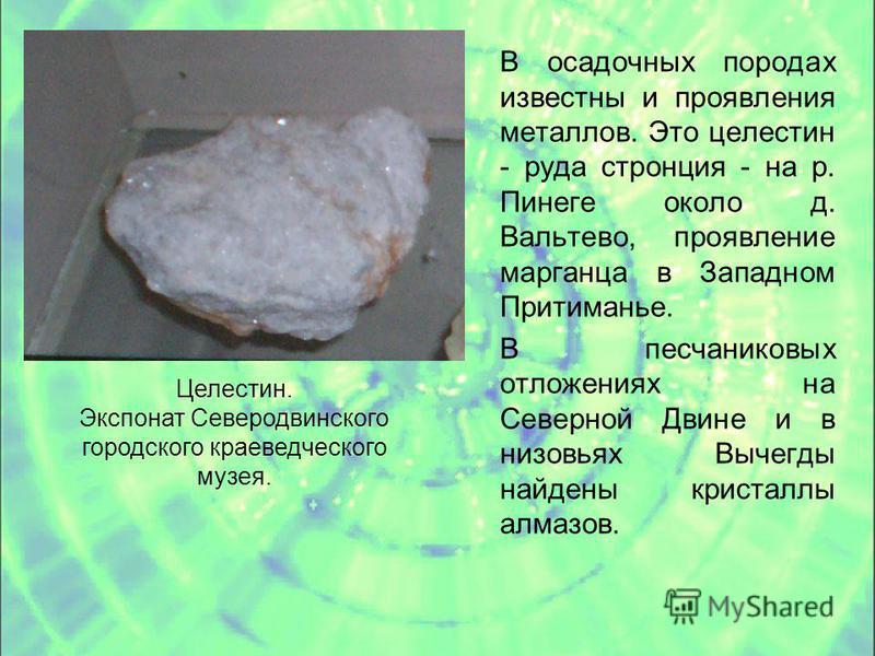 В осадочных породах известны и проявления металлов. Это целестин - руда стронция - на р. Пинеге около д. Вальтево, проявление марганца в Западном Притиманье. В песчаниковых отложениях на Северной Двине и в низовьях Вычегды найдены кристаллы алмазов.