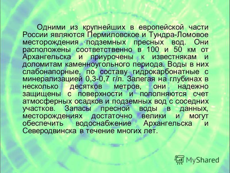 Одними из крупнейших в европейской части России являются Пермиловское и Тундра-Ломовое месторождения подземных пресных вод. Они расположены соответственно в 100 и 50 км от Архангельска и приурочены к известнякам и доломитам каменноугольного периода.