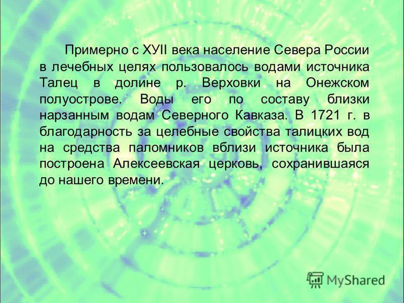 Примерно с ХУII века население Севера России в лечебных целях пользовалось водами источника Талец в долине р. Верховки на Онежском полуострове. Воды его по составу близки нарзанным водам Северного Кавказа. В 1721 г. в благодарность за целебные свойст