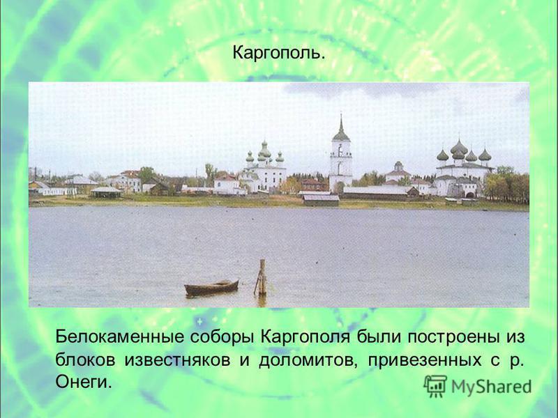 Каргополь. Белокаменные соборы Каргополя были построены из блоков известняков и доломитов, привезенных с р. Онеги.