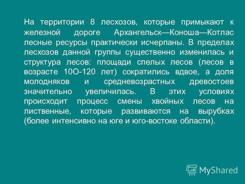 На территории 8 лесхозов, которые примыкают к железной дороге Архангельск Коноша Котлас лесные ресурсы практически исчерпаны. В пределах лесхозов данной группы существенно изменилась и структура лесов: площади спелых лесов (лесов в возрасте 10О-120 л