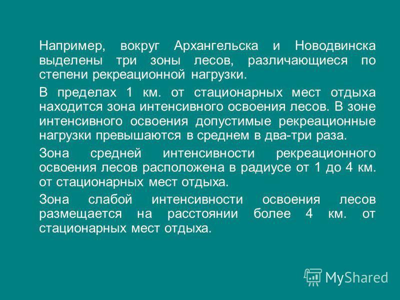 Например, вокруг Архангельска и Новодвинска выделены три зоны лесов, различающиеся по степени рекреационной нагрузки. В пределах 1 км. от стационарных мест отдыха находится зона интенсивного освоения лесов. В зоне интенсивного освоения допустимые рек
