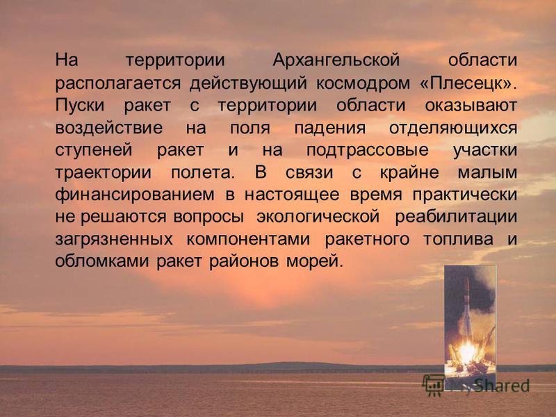 На территории Архангельской области располагается действующий космодром «Плесецк». Пуски ракет с территории области оказывают воздействие на поля падения отделяющихся ступеней ракет и на под трассовые участки траектории полета. В связи с крайне малым