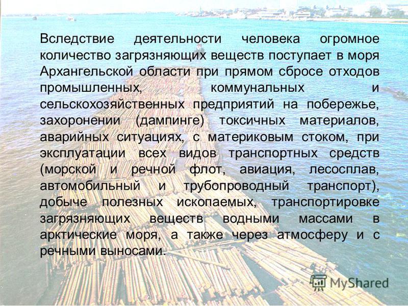 Вследствие деятельности человека огромное количество загрязняющих веществ поступает в моря Архангельской области при прямом сбросе отходов промышленных, коммунальных и сельскохозяйственных предприятий на побережье, захоронении (дампинге) токсичных ма