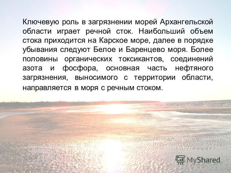 Ключевую роль в загрязнении морей Архангельской области играет речной сток. Наибольший объем стока приходится на Карское море, далее в порядке убывания следуют Белое и Баренцево моря. Более половины органических токсикантов, соединений азота и фосфор