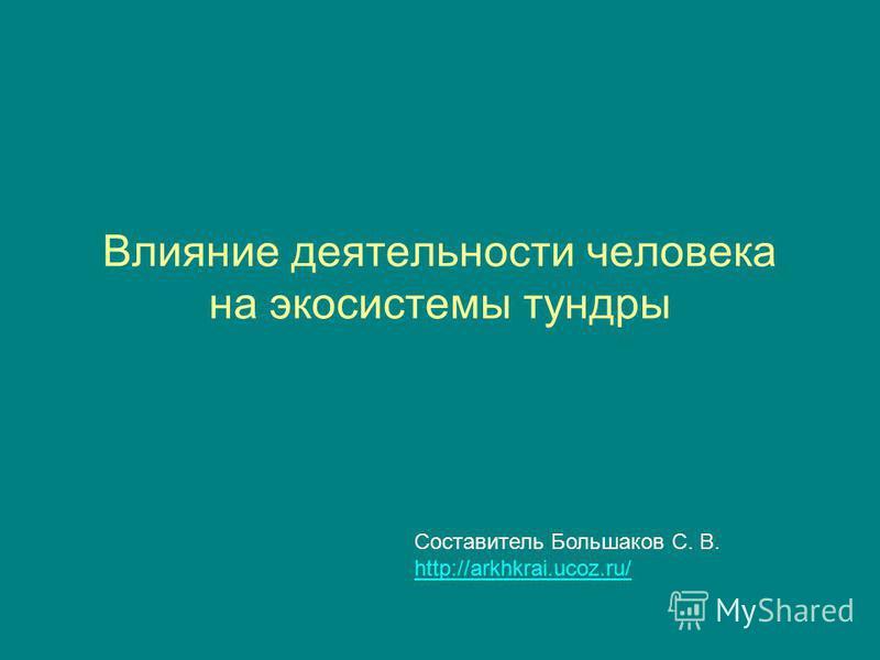 Влияние деятельности человека на экосистемы тундры Составитель Большаков С. В. http://arkhkrai.ucoz.ru/