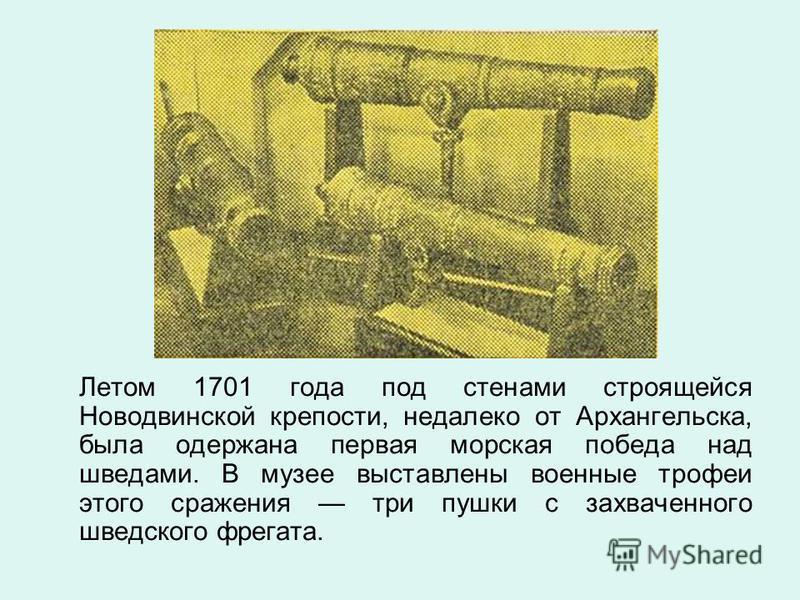 Летом 1701 года под стенами строящейся Новодвинской крепости, недалеко от Архангельска, была одержана первая морская победа над шведами. В музее выставлены военные трофеи этого сражения три пушки с захваченного шведского фрегата.