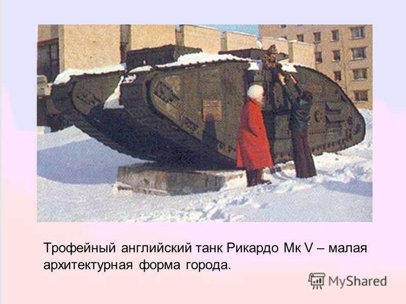 Трофейный английский танк Рикардо Мк V – малая архитектурная форма города.