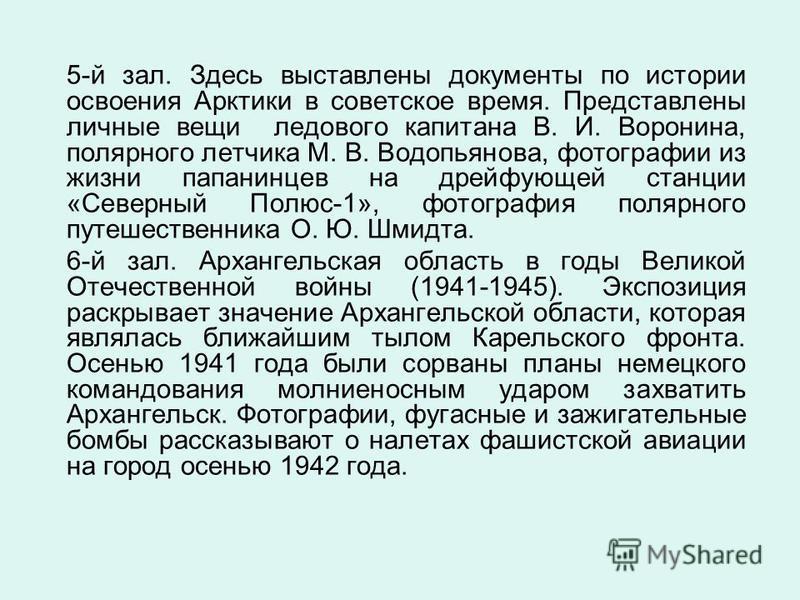 5-й зал. Здесь выставлены документы по истории освоения Арктики в советское время. Представлены личные вещи ледового капитана В. И. Воронина, полярного летчика М. В. Водопьянова, фотографии из жизни папанинцев на дрейфующей станции «Северный Полюс-1»