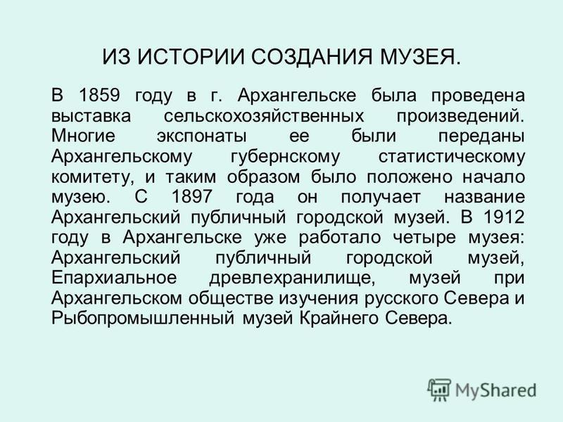 ИЗ ИСТОРИИ СОЗДАНИЯ МУЗЕЯ. В 1859 году в г. Архангельске была проведена выставка сельскохозяйственных произведений. Многие экспонаты ее были переданы Архангельскому губернскому статистическому комитету, и таким образом было положено начало музею. С 1