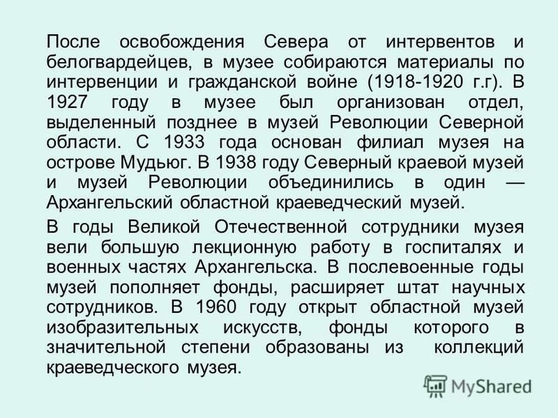 После освобождения Севера от интервентов и белогвардейцев, в музее собираются материалы по интервенции и гражданской войне (1918-1920 г.г). В 1927 году в музее был организован отдел, выделенный позднее в музей Революции Северной области. С 1933 года