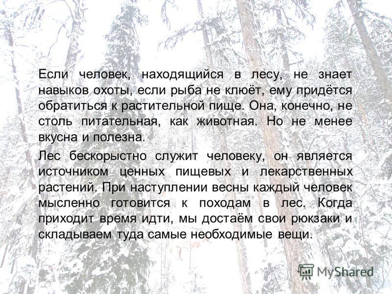 Если человек, находящийся в лесу, не знает навыков охоты, если рыба не клюёт, ему придётся обратиться к растительной пище. Она, конечно, не столь питательная, как животная. Но не менее вкусна и полезна. Лес бескорыстно служит человеку, он является ис