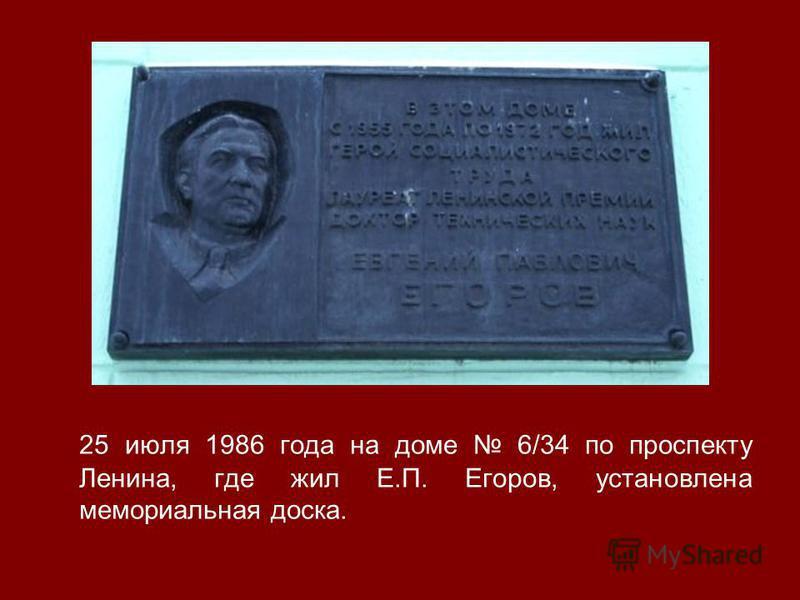 25 июля 1986 года на доме 6/34 по проспекту Ленина, где жил Е.П. Егоров, установлена мемориальная доска.