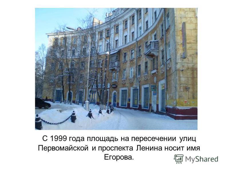С 1999 года площадь на пересечении улиц Первомайской и проспекта Ленина носит имя Егорова.