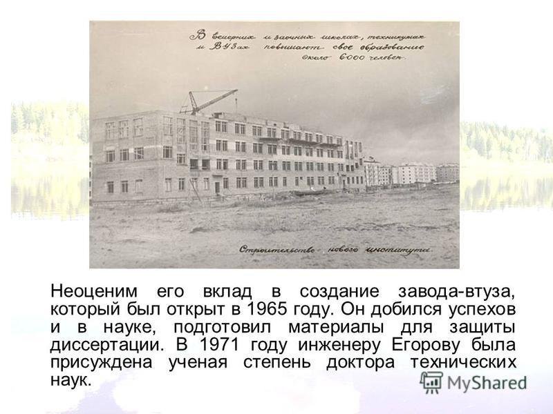 Неоценим его вклад в создание завода-втуза, который был открыт в 1965 году. Он добился успехов и в науке, подготовил материалы для защиты диссертации. В 1971 году инженеру Егорову была присуждена ученая степень доктора технических наук.