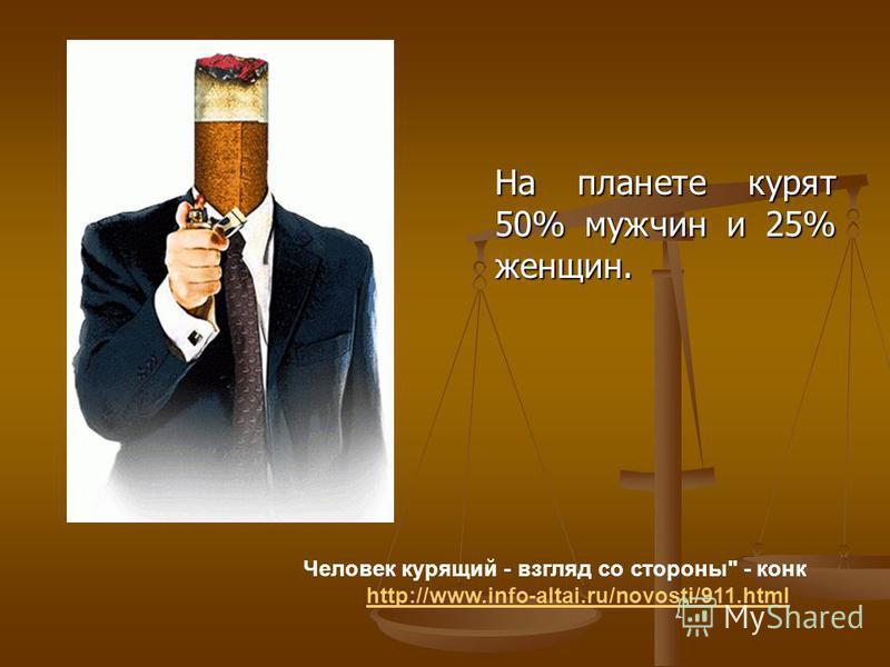 На планете курят 50% мужчин и 25% женщин. Человек курящий - взгляд со стороны - конг http://www.info-altai.ru/novosti/911.html