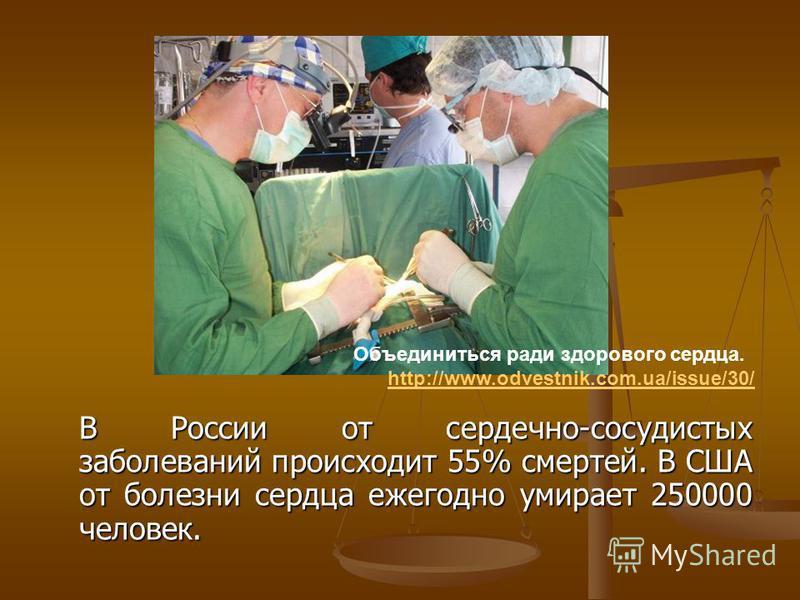 В России от сердечно-сосудистых заболеваний происходит 55% смертей. В США от болезни сердца ежегодно умирает 250000 человек. Объединиться ради здорового сердца. http://www.odvestnik.com.ua/issue/30/