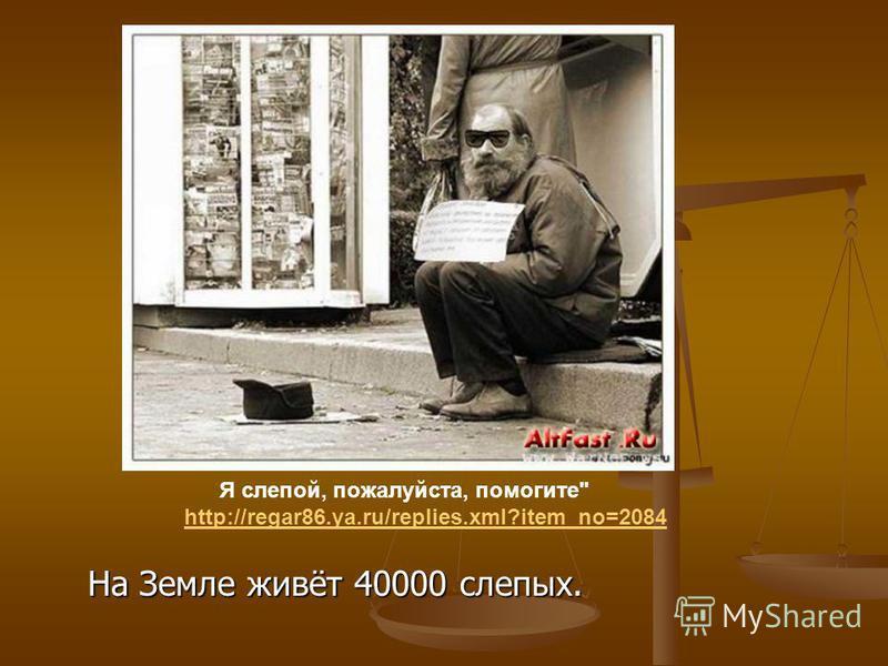 На Земле живёт 40000 слепых. Я слепой, пожалуйста, помогите http://regar86.ya.ru/replies.xml?item_no=2084