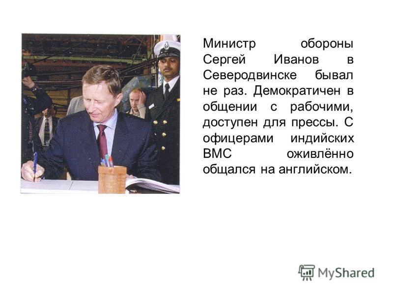 Министр обороны Сергей Иванов в Северодвинске бывал не раз. Демократичен в общении с рабочими, доступен для прессы. С офицерами индийских ВМС оживлённо общался на английском.